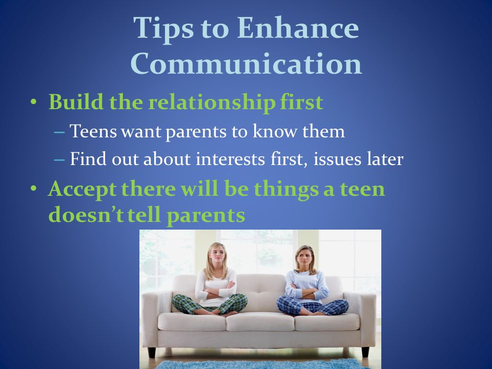 Tips to Enhance Communication Build the relationship first – Teens want parents to know them – Find out about interests first, issues later Accept there will be things a teen doesnt tell parents