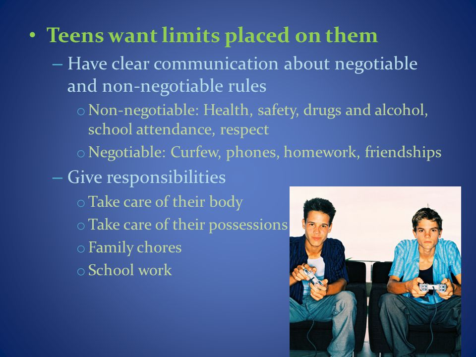 Teens want limits placed on them – Have clear communication about negotiable and non-negotiable rules o Non-negotiable: Health, safety, drugs and alco