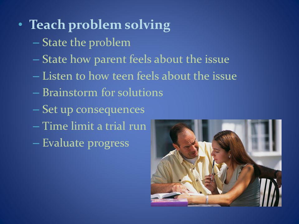 Teach problem solving – State the problem – State how parent feels about the issue – Listen to how teen feels about the issue – Brainstorm for solutions – Set up consequences – Time limit a trial run – Evaluate progress
