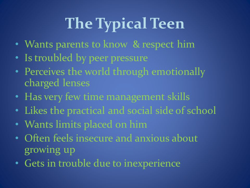 The Typical Teen Wants parents to know & respect him Is troubled by peer pressure Perceives the world through emotionally charged lenses Has very few time management skills Likes the practical and social side of school Wants limits placed on him Often feels insecure and anxious about growing up Gets in trouble due to inexperience