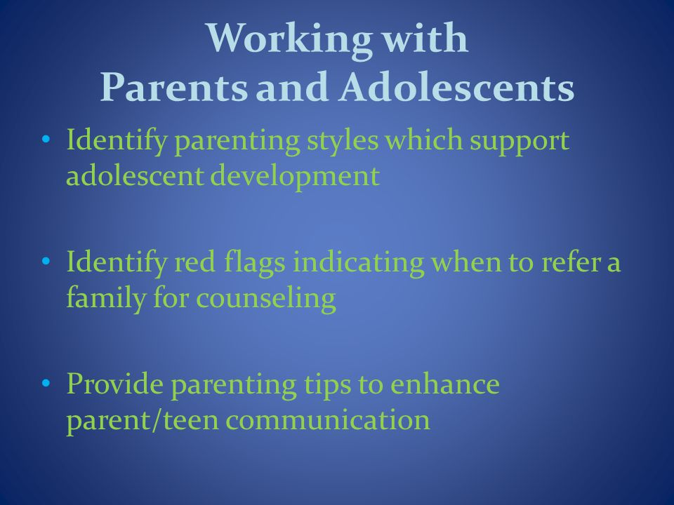 Working with Parents and Adolescents Identify parenting styles which support adolescent development Identify red flags indicating when to refer a family for counseling Provide parenting tips to enhance parent/teen communication