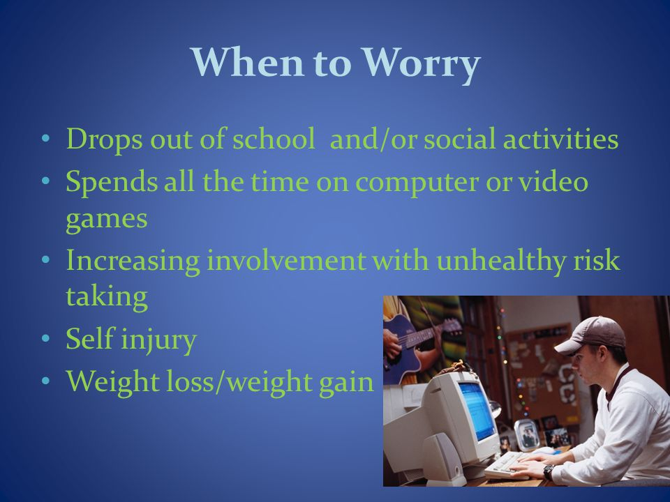When to Worry Drops out of school and/or social activities Spends all the time on computer or video games Increasing involvement with unhealthy risk taking Self injury Weight loss/weight gain