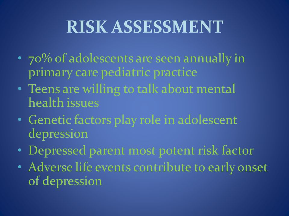 RISK ASSESSMENT 70% of adolescents are seen annually in primary care pediatric practice Teens are willing to talk about mental health issues Genetic factors play role in adolescent depression Depressed parent most potent risk factor Adverse life events contribute to early onset of depression