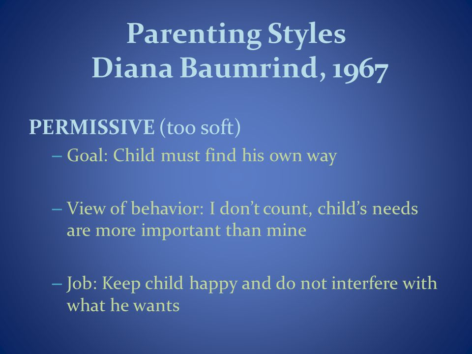 Parenting Styles Diana Baumrind, 1967 PERMISSIVE (too soft) – Goal: Child must find his own way – View of behavior: I dont count, childs needs are more important than mine – Job: Keep child happy and do not interfere with what he wants