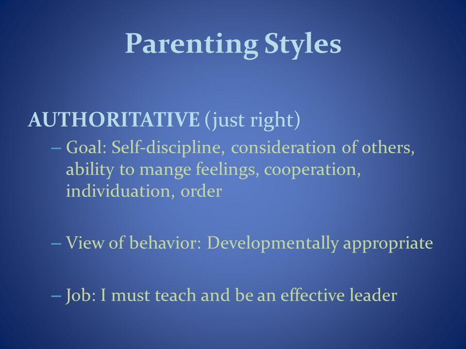 Parenting Styles AUTHORITATIVE (just right) – Goal: Self-discipline, consideration of others, ability to mange feelings, cooperation, individuation, o