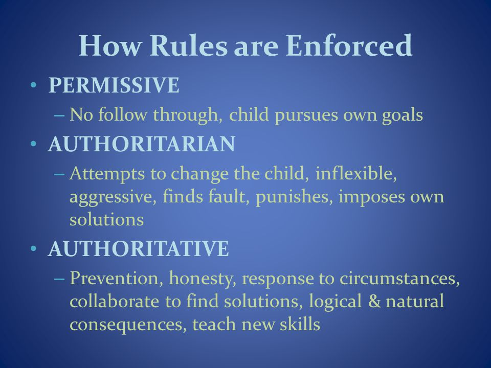 How Rules are Enforced PERMISSIVE – No follow through, child pursues own goals AUTHORITARIAN – Attempts to change the child, inflexible, aggressive, f
