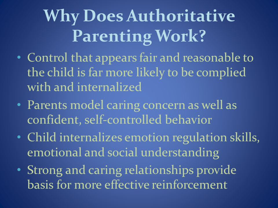Why Does Authoritative Parenting Work? Control that appears fair and reasonable to the child is far more likely to be complied with and internalized P