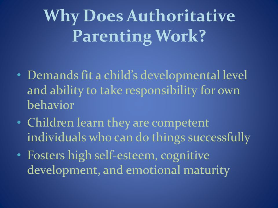 Why Does Authoritative Parenting Work? Demands fit a childs developmental level and ability to take responsibility for own behavior Children learn the