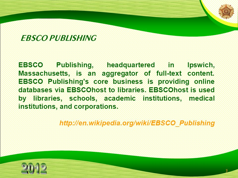 3 EBSCO PUBLISHING EBSCO Publishing, headquartered in Ipswich, Massachusetts, is an aggregator of full-text content. EBSCO Publishing's core business