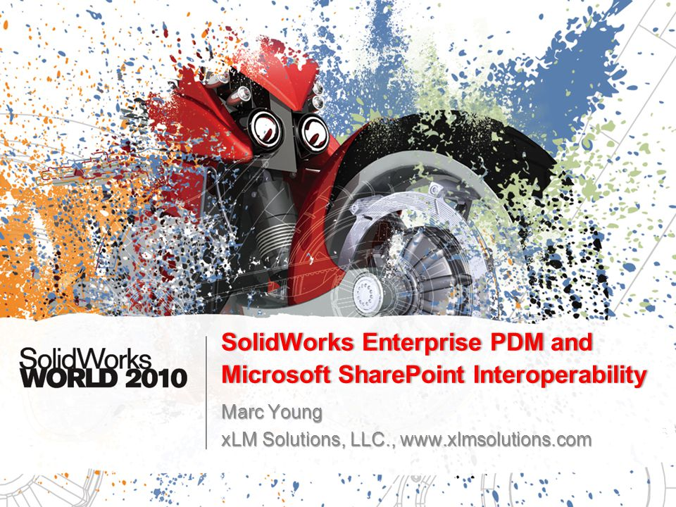 SolidWorks Enterprise PDM and Microsoft SharePoint Interoperability Marc Young xLM Solutions, LLC., www.xlmsolutions.com