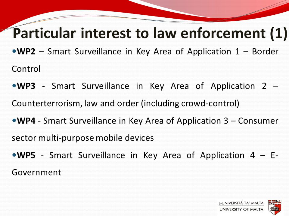 Particular interest to law enforcement (1) WP2 – Smart Surveillance in Key Area of Application 1 – Border Control WP3 - Smart Surveillance in Key Area