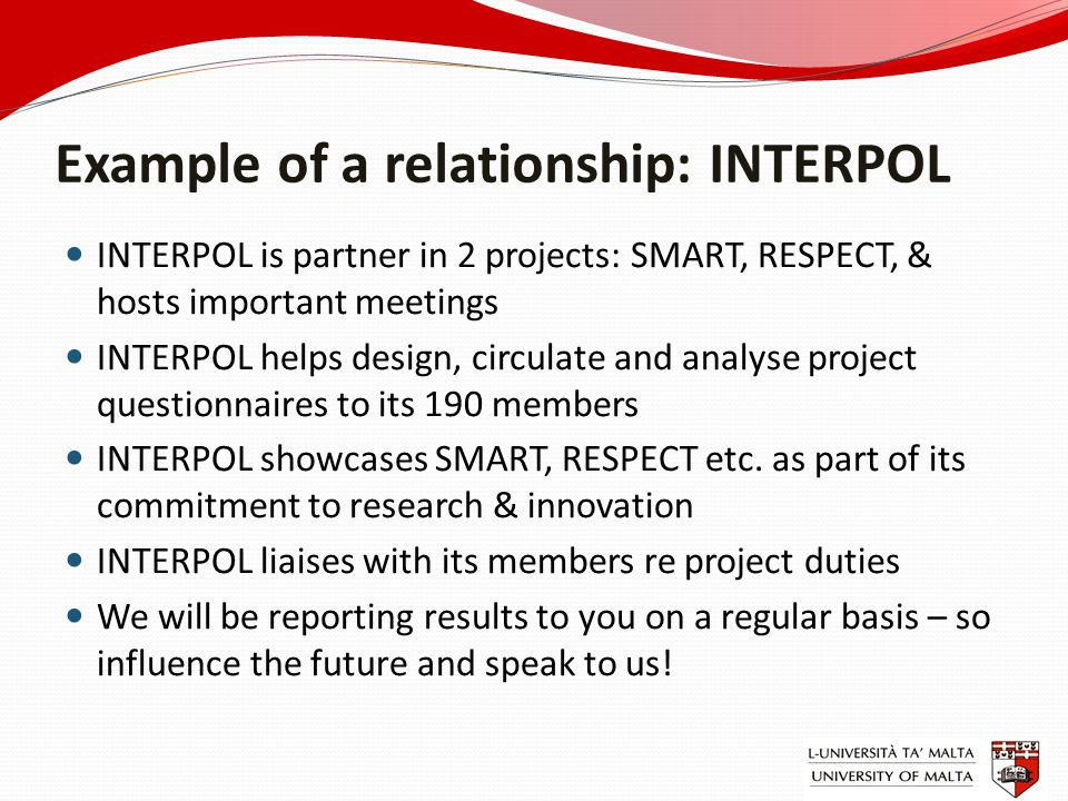 Example of a relationship: INTERPOL INTERPOL is partner in 2 projects: SMART, RESPECT, & hosts important meetings INTERPOL helps design, circulate and