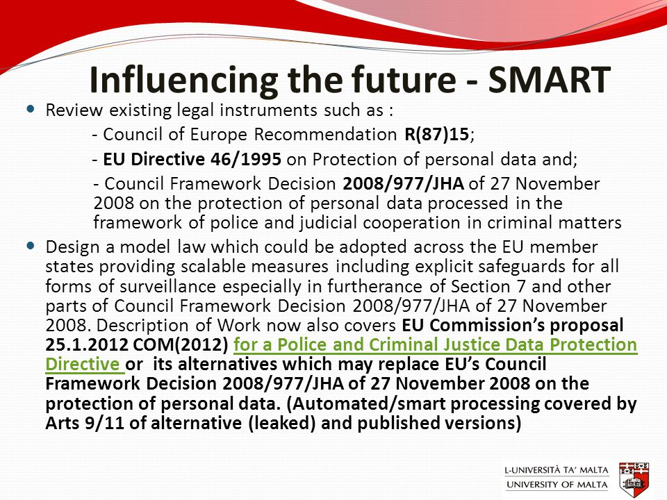 Influencing the future - SMART Review existing legal instruments such as : - Council of Europe Recommendation R(87)15; - EU Directive 46/1995 on Prote
