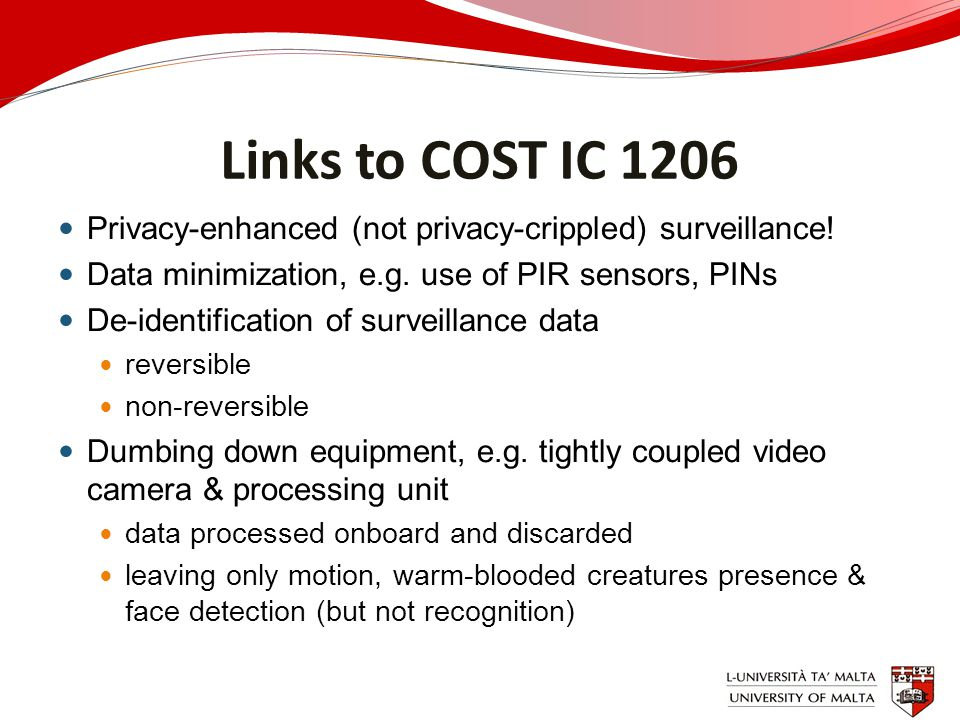 Links to COST IC 1206 Privacy-enhanced (not privacy-crippled) surveillance! Data minimization, e.g. use of PIR sensors, PINs De-identification of surv