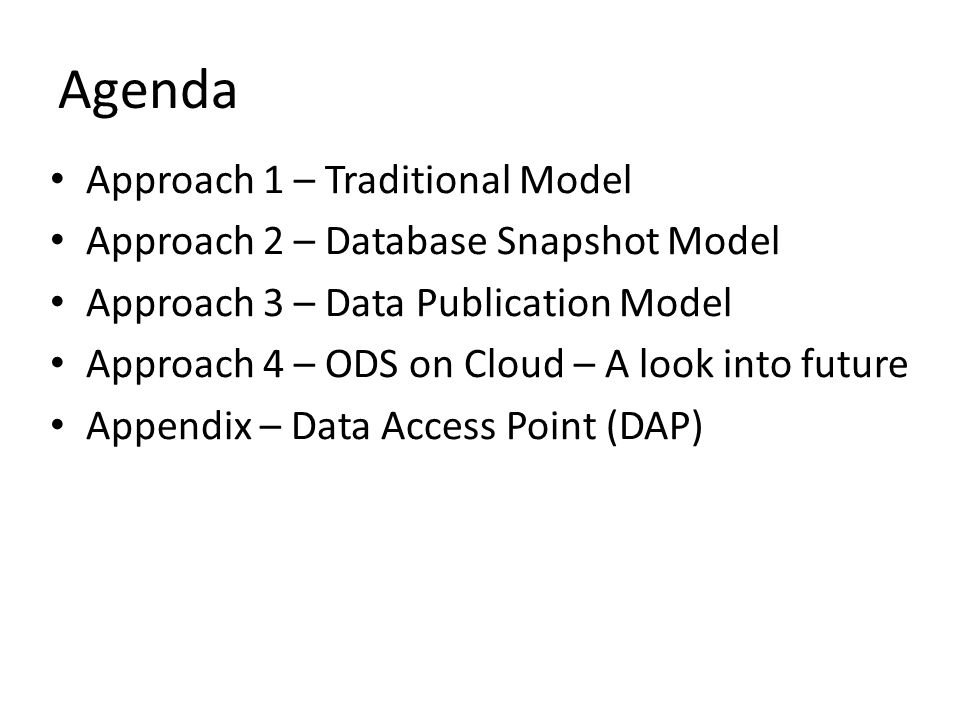 Agenda Approach 1 – Traditional Model Approach 2 – Database Snapshot Model Approach 3 – Data Publication Model Approach 4 – ODS on Cloud – A look into