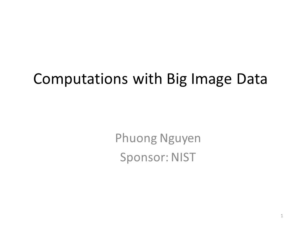 Computations with Big Image Data Phuong Nguyen Sponsor: NIST 1