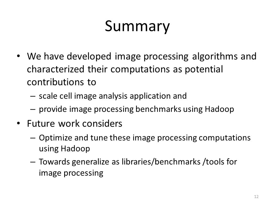 Summary We have developed image processing algorithms and characterized their computations as potential contributions to – scale cell image analysis application and – provide image processing benchmarks using Hadoop Future work considers – Optimize and tune these image processing computations using Hadoop – Towards generalize as libraries/benchmarks /tools for image processing 12
