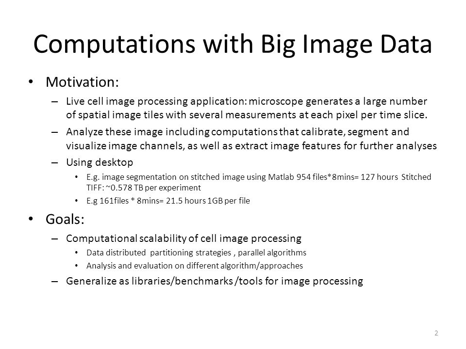 Computations with Big Image Data Motivation: – Live cell image processing application: microscope generates a large number of spatial image tiles with several measurements at each pixel per time slice.