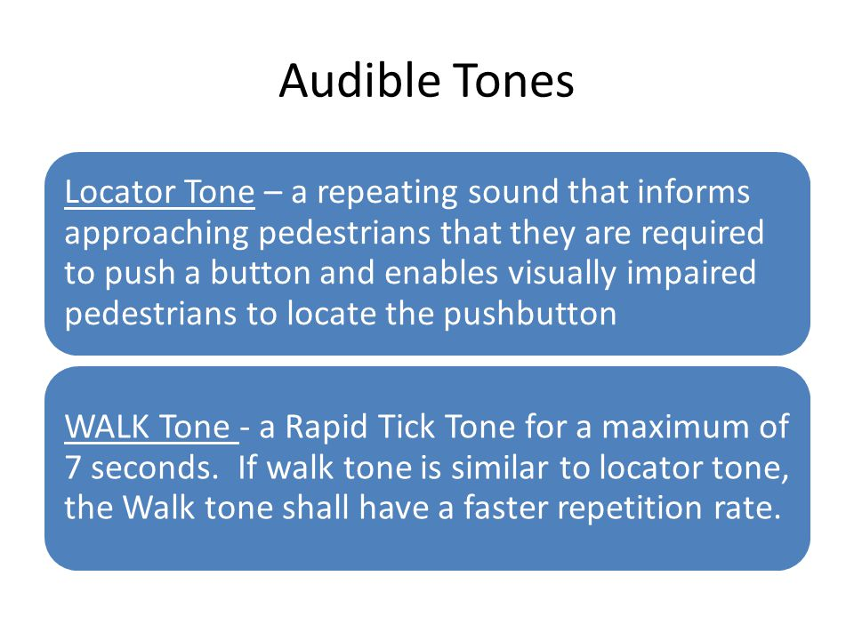 Audible Tones Locator Tone – a repeating sound that informs approaching pedestrians that they are required to push a button and enables visually impai
