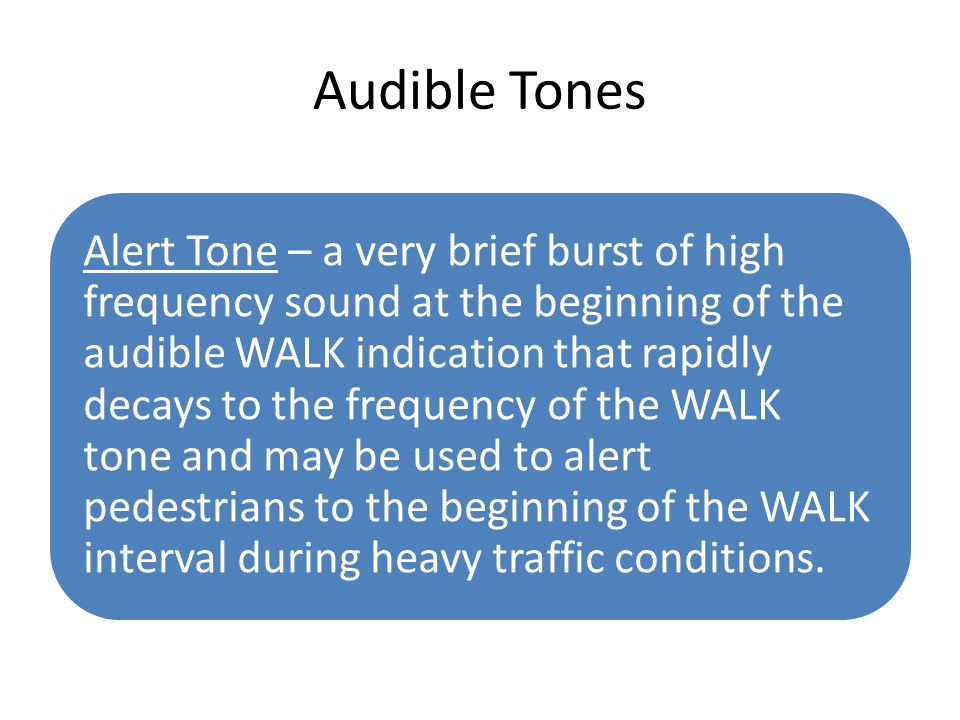 Audible Tones Alert Tone – a very brief burst of high frequency sound at the beginning of the audible WALK indication that rapidly decays to the frequ