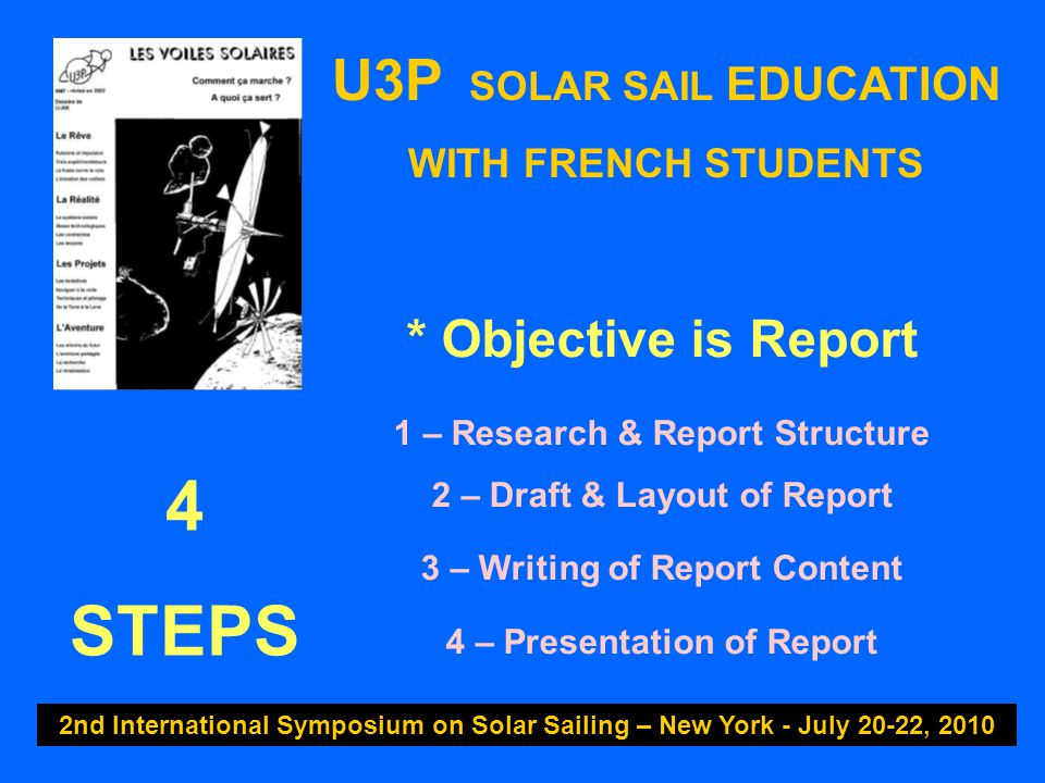 U3P SOLAR SAIL EDUCATION WITH FRENCH STUDENTS 2nd International Symposium on Solar Sailing – New York - July 20-22, 2010 * Objective is Report 1 – Research & Report Structure 2 – Draft & Layout of Report 3 – Writing of Report Content 4 – Presentation of Report 4 STEPS