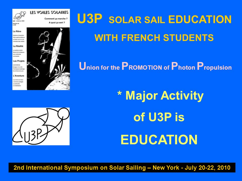 U3P SOLAR SAIL EDUCATION WITH FRENCH STUDENTS 2nd International Symposium on Solar Sailing – New York - July 20-22, 2010 * Major Activity of U3P is EDUCATION U nion for the P ROMOTION of P hoton P ropulsion