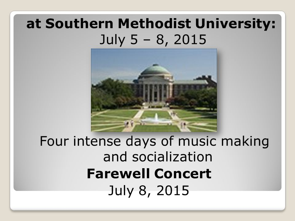 at Southern Methodist University: July 5 – 8, 2015 Four intense days of music making and socialization Farewell Concert July 8, 2015