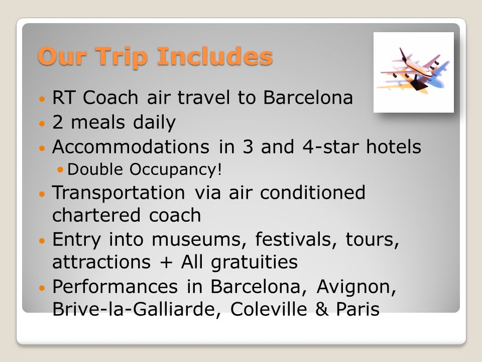 Our Trip Includes RT Coach air travel to Barcelona 2 meals daily Accommodations in 3 and 4-star hotels Double Occupancy.