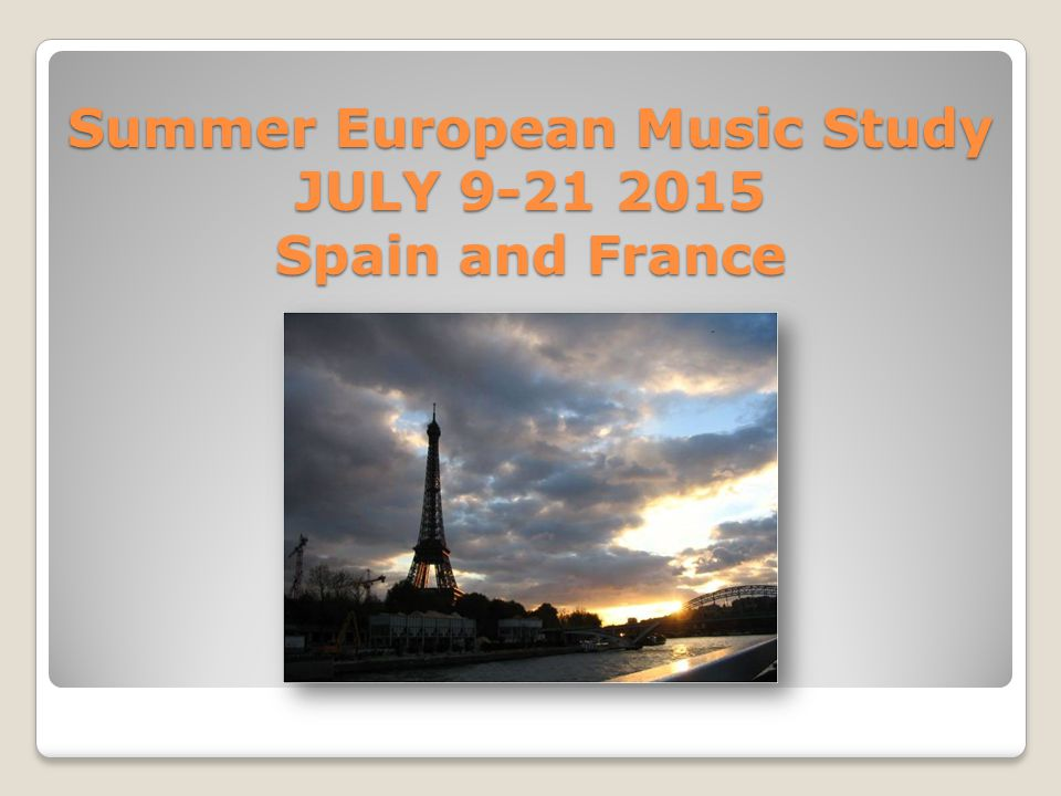 Summer European Music Study JULY 9-21 2015 Spain and France Summer European Music Study JULY 9-21 2015 Spain and France