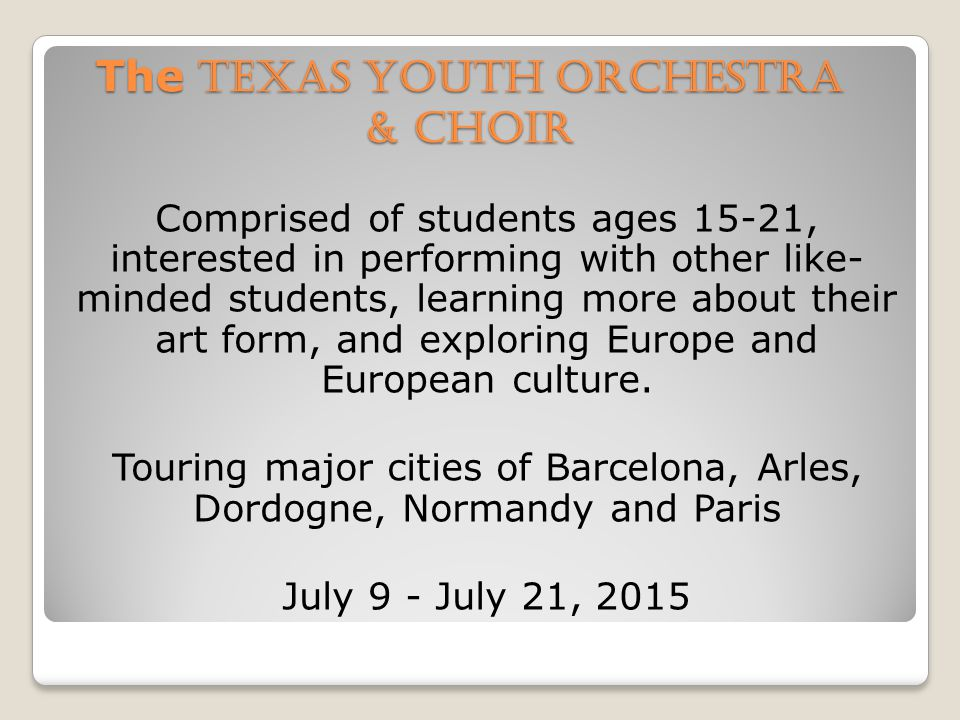 The Texas Youth Orchestra & Choir Comprised of students ages 15-21, interested in performing with other like- minded students, learning more about their art form, and exploring Europe and European culture.