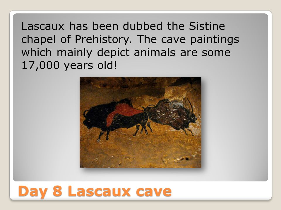 Day 8 Lascaux cave Lascaux has been dubbed the Sistine chapel of Prehistory.