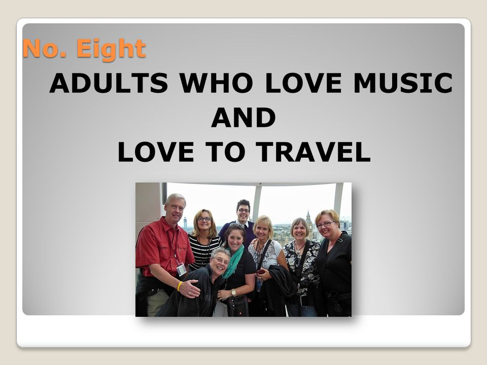 No. Eight ADULTS WHO LOVE MUSIC AND LOVE TO TRAVEL