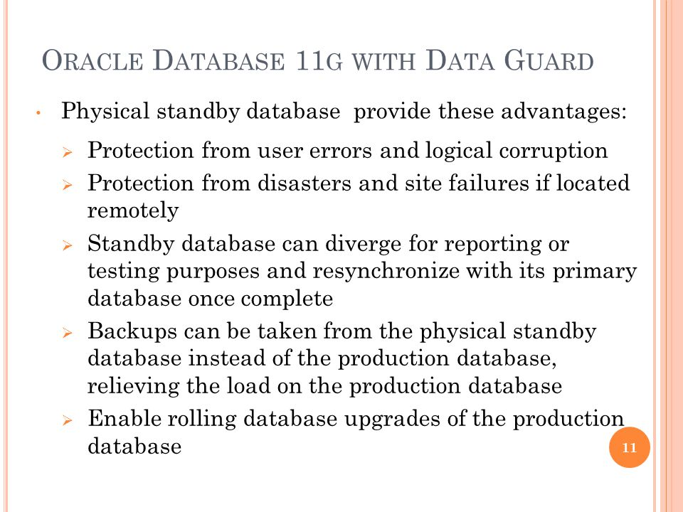 O RACLE D ATABASE 11 G WITH D ATA G UARD Physical standby database provide these advantages: Protection from user errors and logical corruption Protec