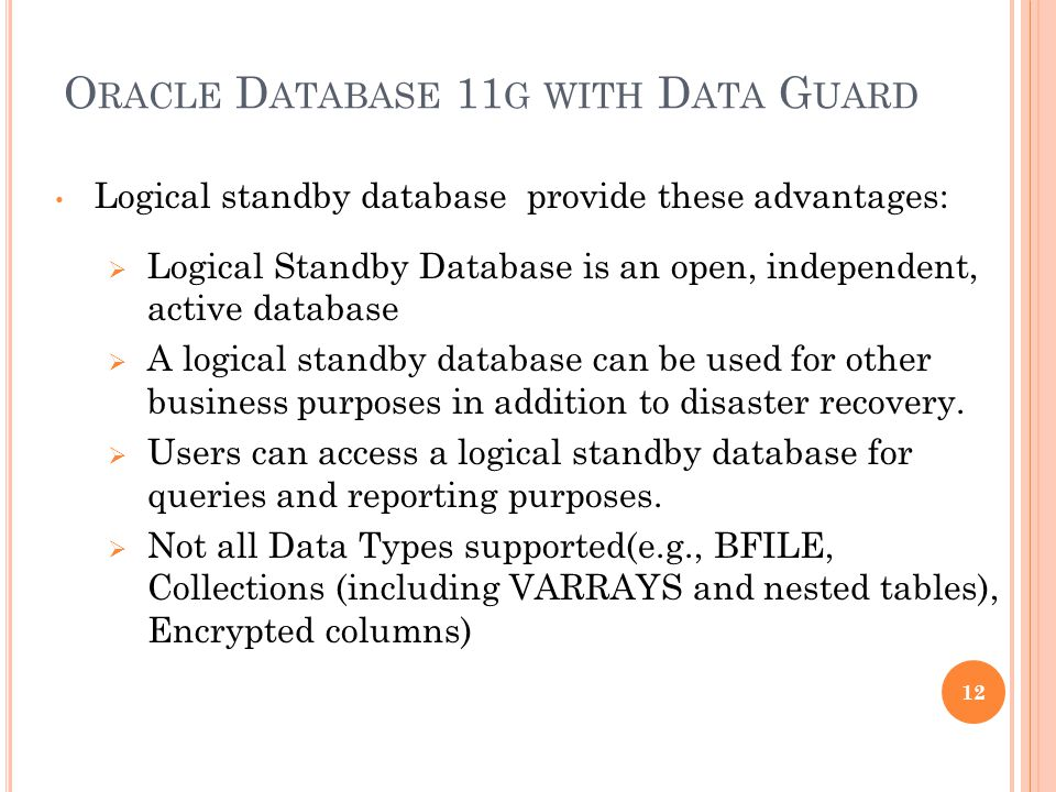 O RACLE D ATABASE 11 G WITH D ATA G UARD Logical standby database provide these advantages: Logical Standby Database is an open, independent, active d