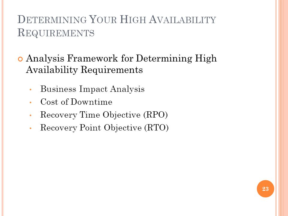 D ETERMINING Y OUR H IGH A VAILABILITY R EQUIREMENTS Analysis Framework for Determining High Availability Requirements Business Impact Analysis Cost o