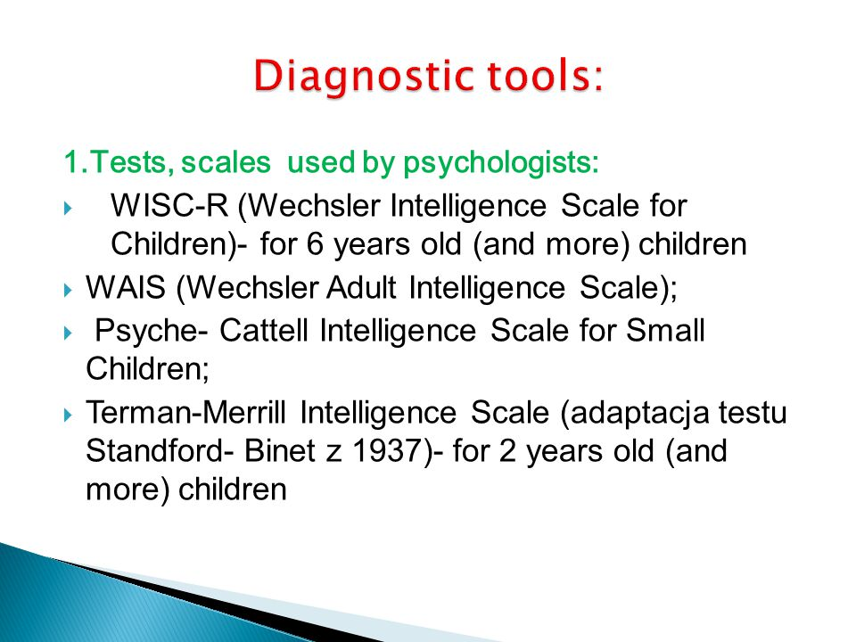1.Tests, scales used by psychologists: WISC-R (Wechsler Intelligence Scale for Children)- for 6 years old (and more) children WAIS (Wechsler Adult Intelligence Scale); Psyche- Cattell Intelligence Scale for Small Children; Terman-Merrill Intelligence Scale (adaptacja testu Standford- Binet z 1937)- for 2 years old (and more) children