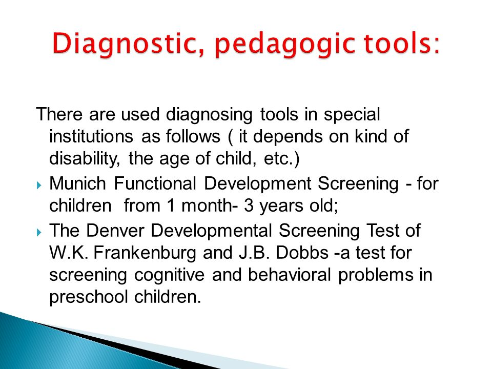 There are used diagnosing tools in special institutions as follows ( it depends on kind of disability, the age of child, etc.) Munich Functional Development Screening - for children from 1 month- 3 years old; The Denver Developmental Screening Test of W.K.