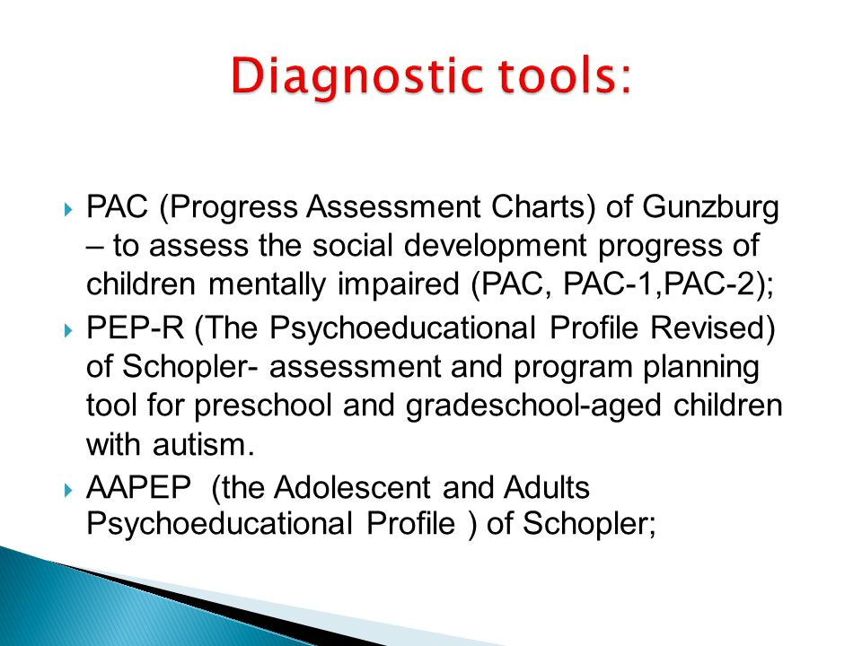 PAC (Progress Assessment Charts) of Gunzburg – to assess the social development progress of children mentally impaired (PAC, PAC-1,PAC-2); PEP-R (The Psychoeducational Profile Revised) of Schopler- assessment and program planning tool for preschool and gradeschool-aged children with autism.