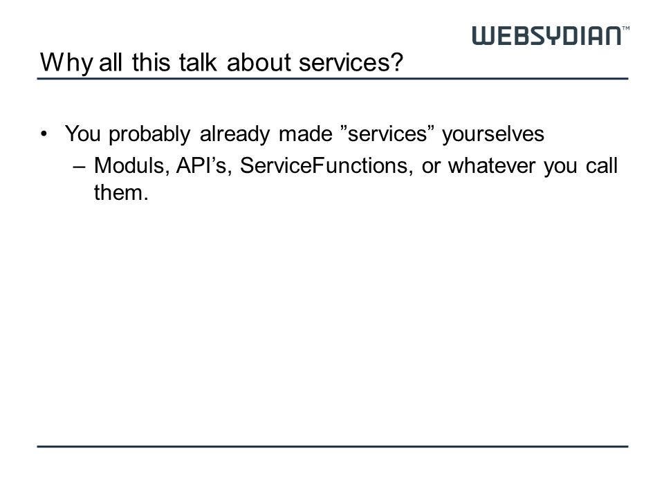 Why all this talk about services? You probably already made services yourselves –Moduls, APIs, ServiceFunctions, or whatever you call them.