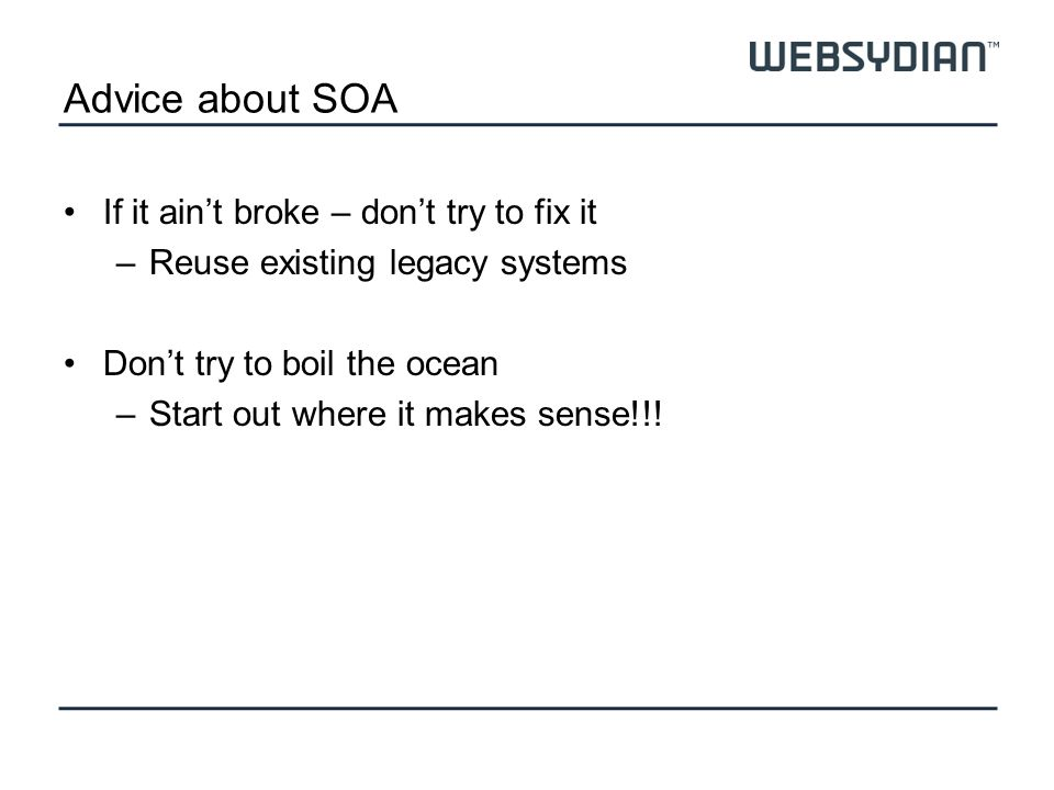 Advice about SOA If it aint broke – dont try to fix it –Reuse existing legacy systems Dont try to boil the ocean –Start out where it makes sense!!!