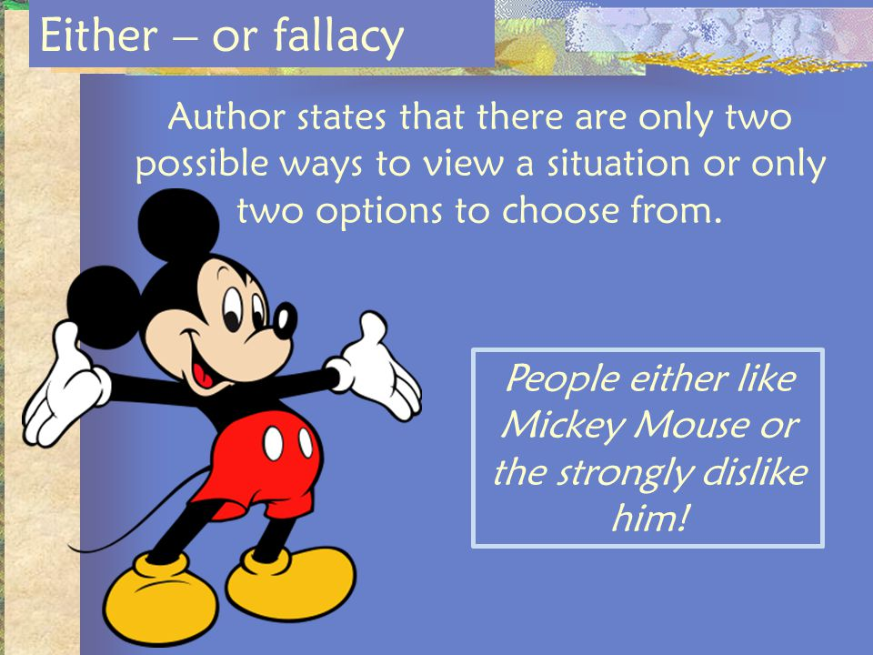 Author states that there are only two possible ways to view a situation or only two options to choose from. Either – or fallacy People either like Mic