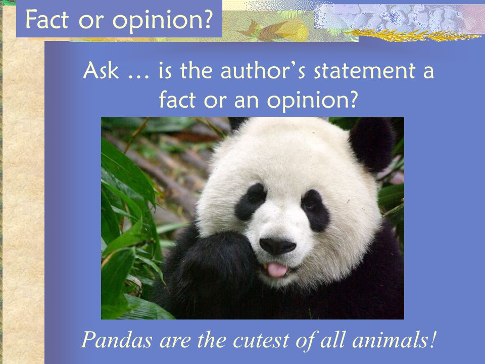 Ask … is the authors statement a fact or an opinion? Fact or opinion? Pandas are the cutest of all animals!