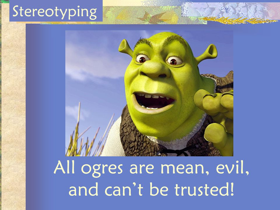All ogres are mean, evil, and cant be trusted! Stereotyping