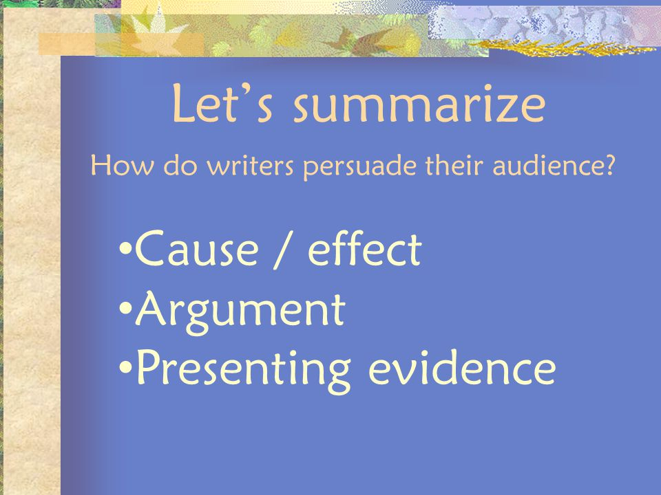 Lets summarize How do writers persuade their audience? Cause / effect Argument Presenting evidence