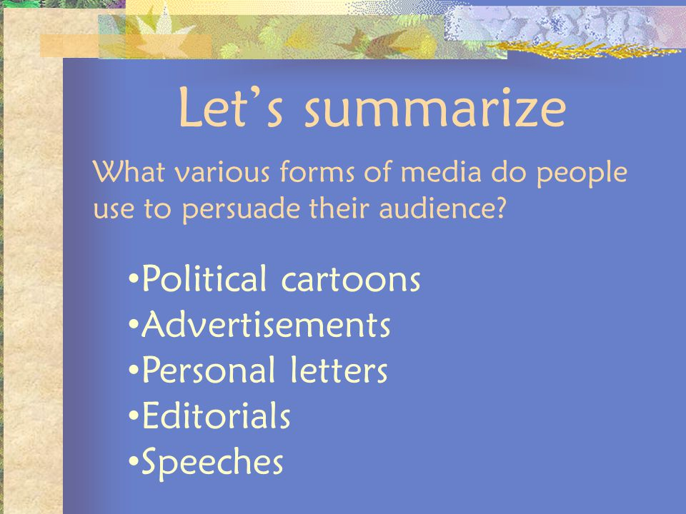 Lets summarize What various forms of media do people use to persuade their audience? Political cartoons Advertisements Personal letters Editorials Spe