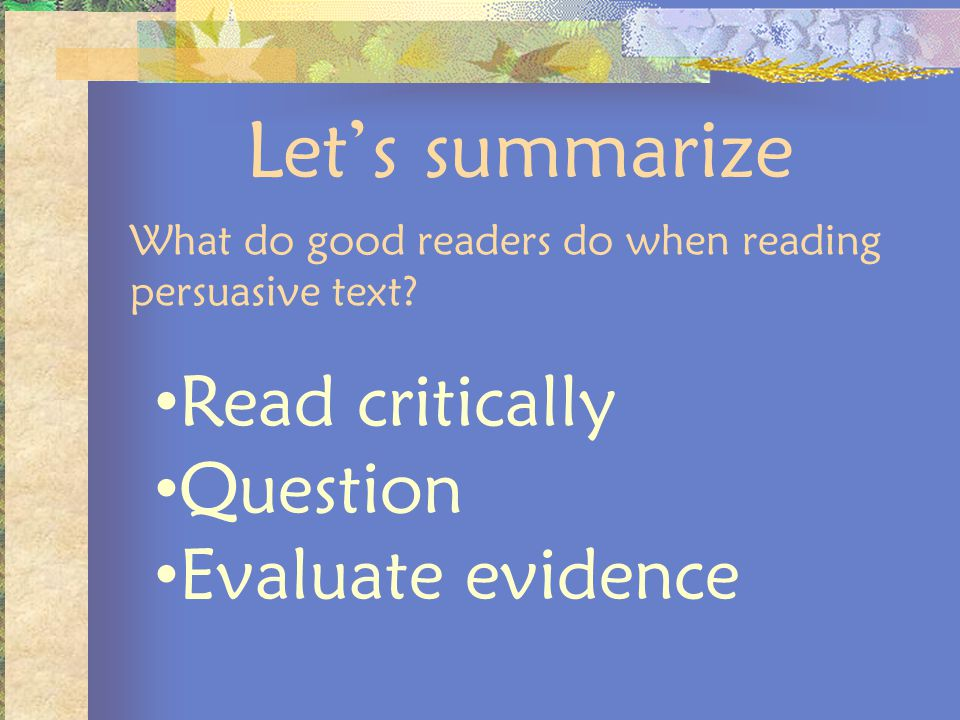 Lets summarize What do good readers do when reading persuasive text? Read critically Question Evaluate evidence
