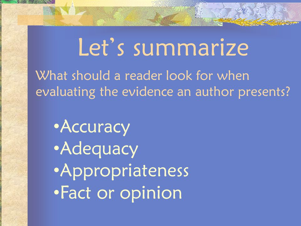 Lets summarize What should a reader look for when evaluating the evidence an author presents? Accuracy Adequacy Appropriateness Fact or opinion
