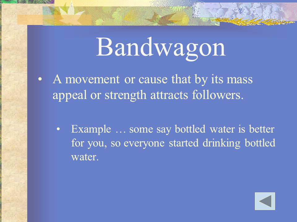 Bandwagon A movement or cause that by its mass appeal or strength attracts followers. Example … some say bottled water is better for you, so everyone