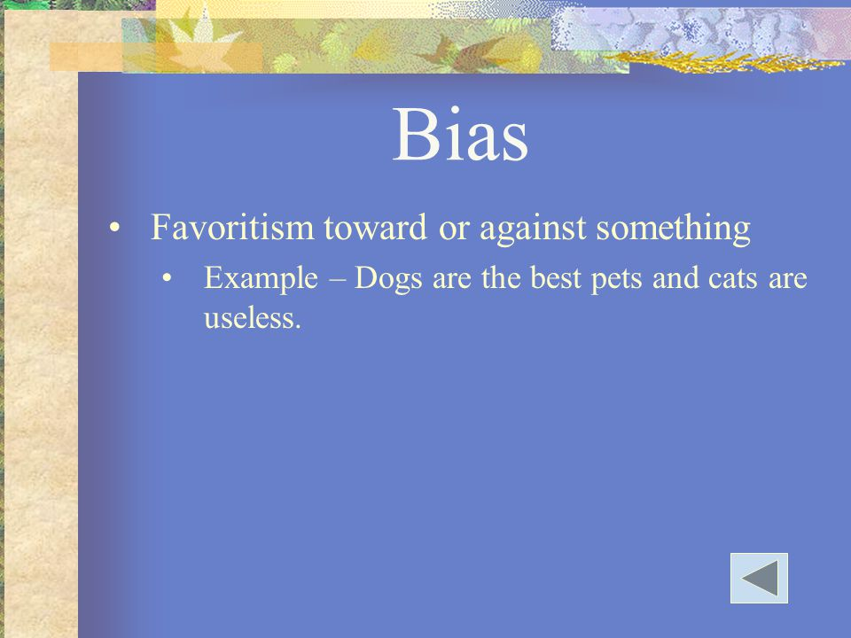 Bias Favoritism toward or against something Example – Dogs are the best pets and cats are useless.
