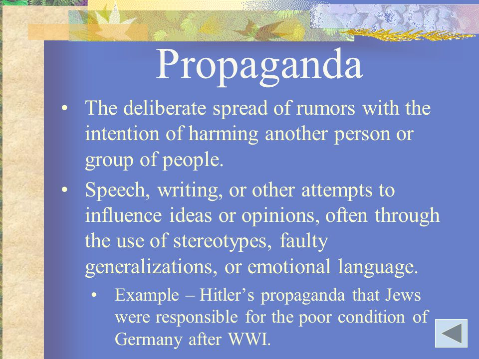 Propaganda The deliberate spread of rumors with the intention of harming another person or group of people. Speech, writing, or other attempts to infl